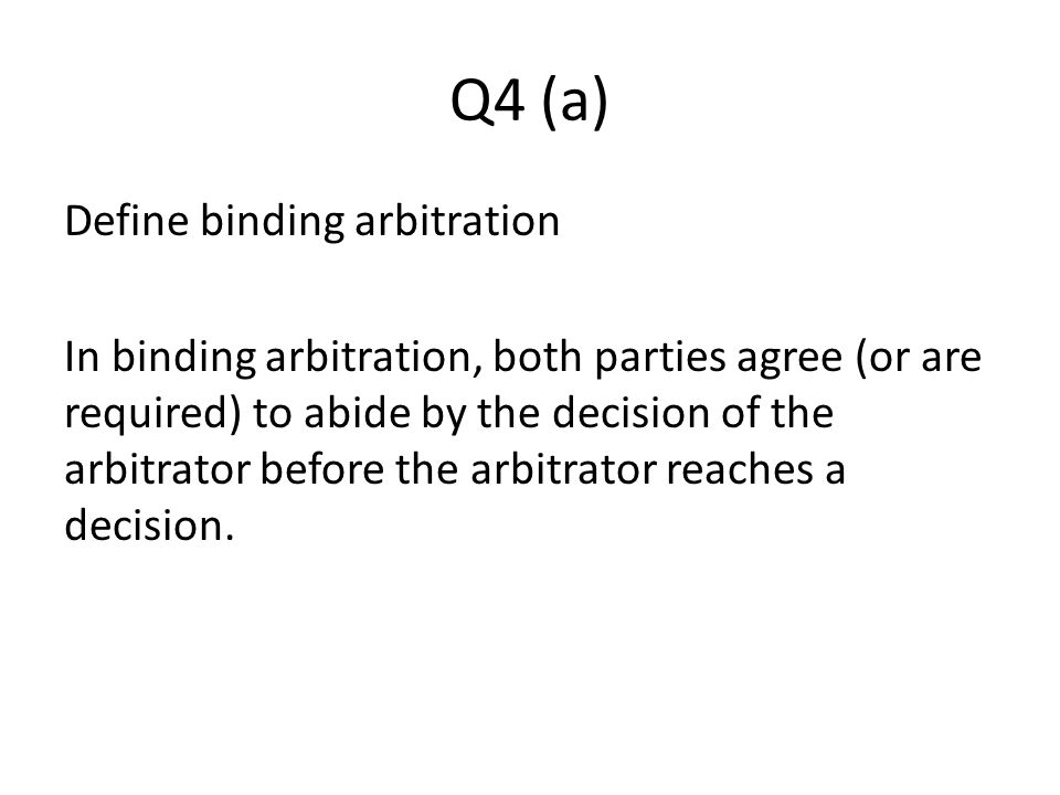 Q4 (a) Define binding arbitration In binding arbitration, both parties agree (or are required) to abide by the decision of the arbitrator before the arbitrator reaches a decision.