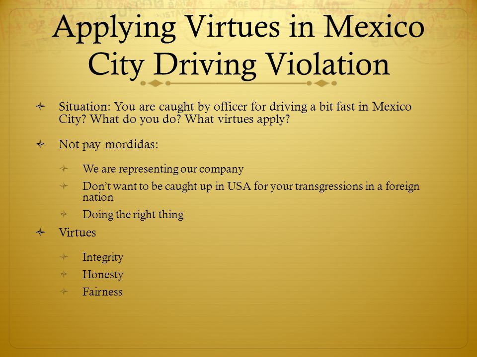 Applying Virtues in Mexico City Driving Violation Situation: You are caught by officer for driving a bit fast in Mexico City.