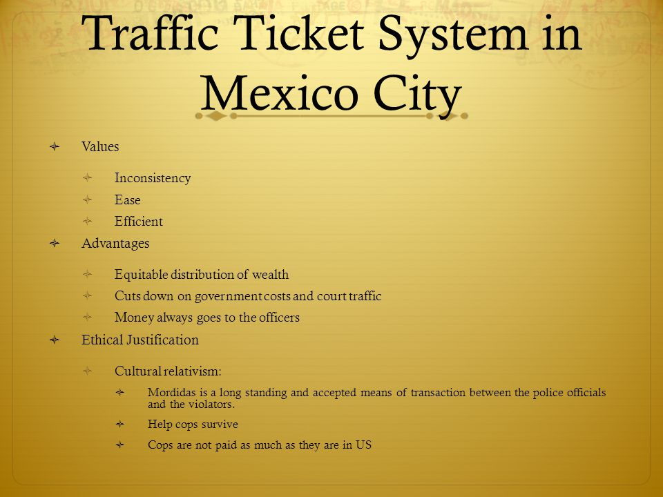 Traffic Ticket System in Mexico City Values Inconsistency Ease Efficient Advantages Equitable distribution of wealth Cuts down on government costs and court traffic Money always goes to the officers Ethical Justification Cultural relativism: Mordidas is a long standing and accepted means of transaction between the police officials and the violators.