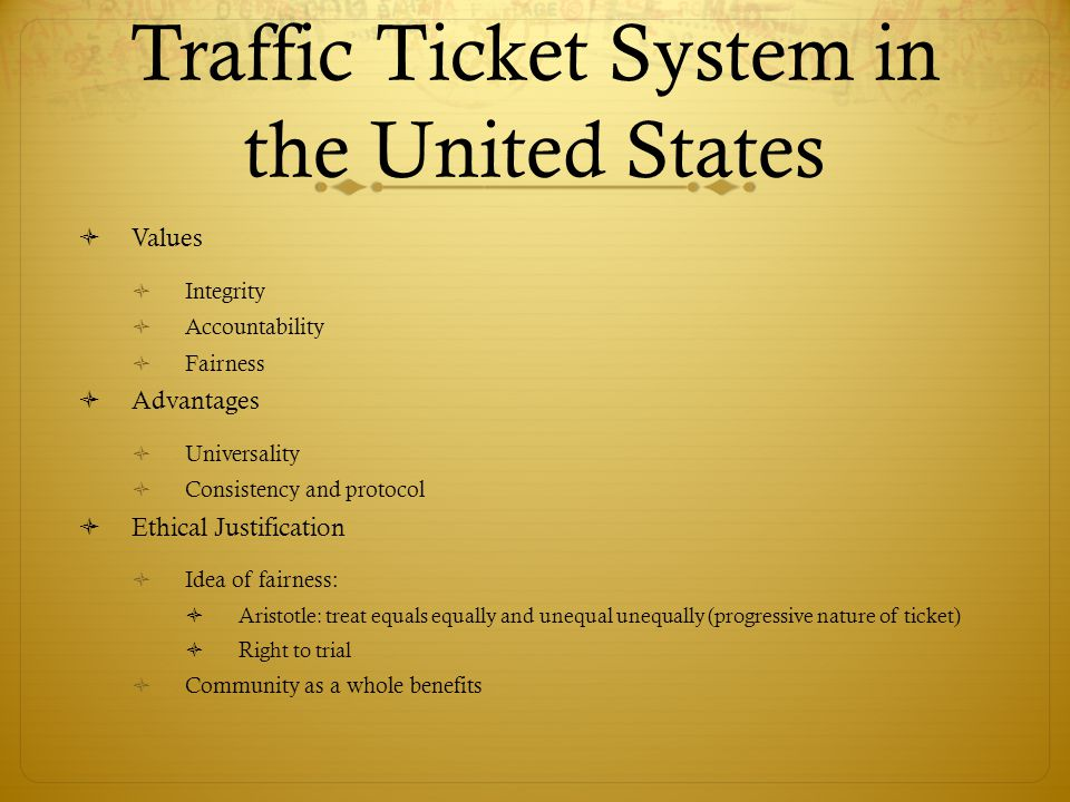 Traffic Ticket System in the United States Values Integrity Accountability Fairness Advantages Universality Consistency and protocol Ethical Justification Idea of fairness: Aristotle: treat equals equally and unequal unequally (progressive nature of ticket) Right to trial Community as a whole benefits