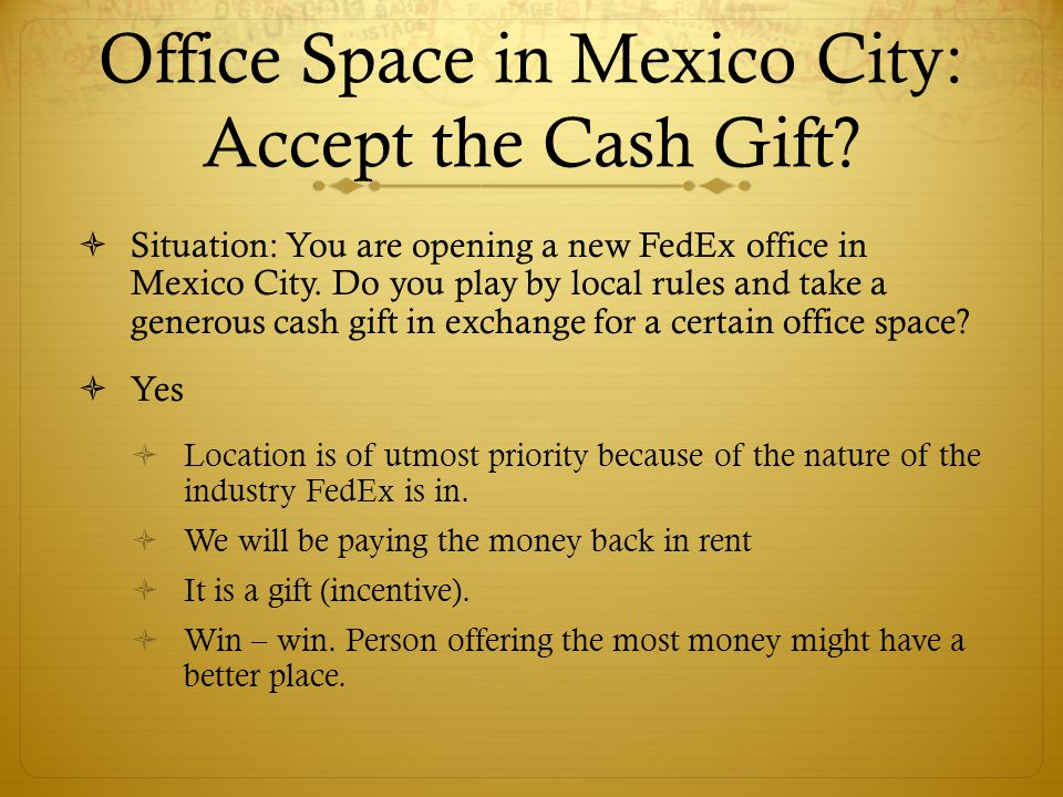 Office Space in Mexico City: Accept the Cash Gift? Situation: You are opening a new FedEx office in Mexico City. Do you play by local rules and take a