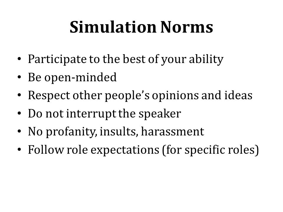 Simulation Norms Participate to the best of your ability Be open-minded Respect other peoples opinions and ideas Do not interrupt the speaker No profanity, insults, harassment Follow role expectations (for specific roles)