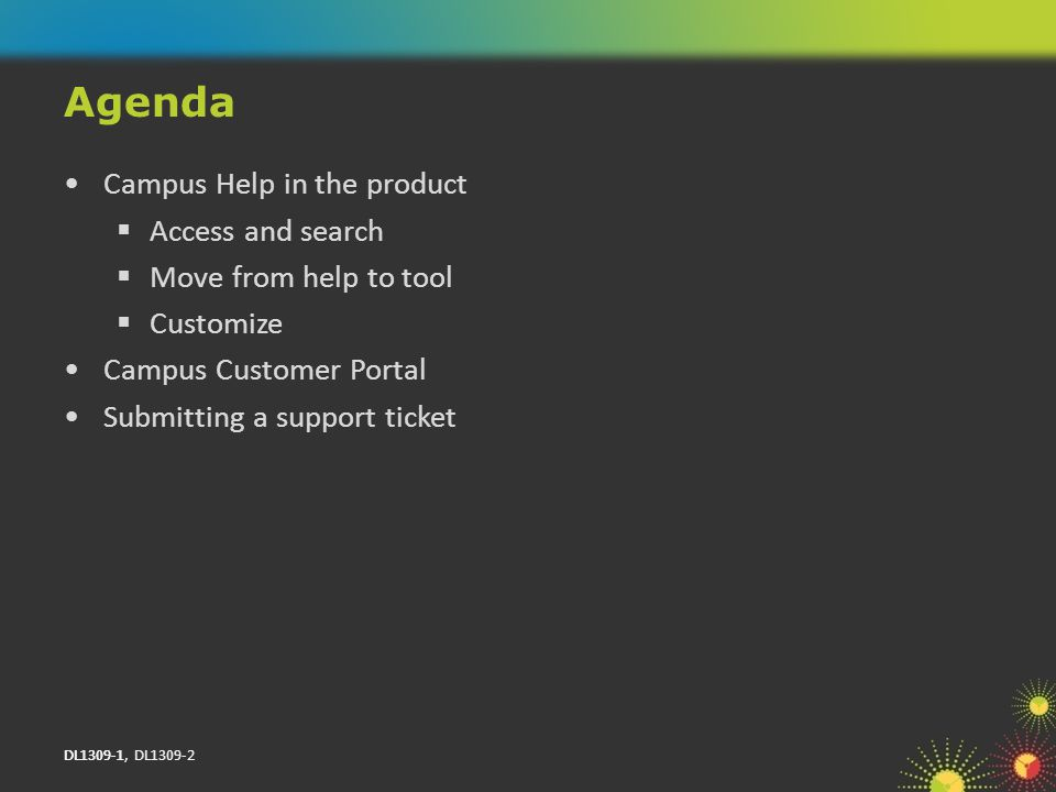 DL1309-1, DL1309-2 Campus Help in the product Access and search Move from help to tool Customize Campus Customer Portal Submitting a support ticket Agenda DL1309-1