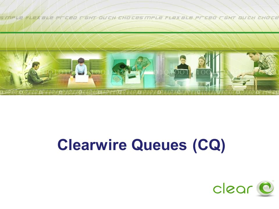 H I G H S P E E D I N T E R N E T A C C E S S M A D E S I M P L E. W A Y S I M P L E. ® Confidential and Proprietary Information Clearwire Queues (CQ)