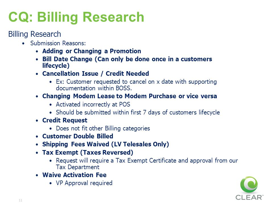 11 CQ: Billing Research Billing Research Submission Reasons: Adding or Changing a Promotion Bill Date Change (Can only be done once in a customers lifecycle) Cancellation Issue / Credit Needed Ex: Customer requested to cancel on x date with supporting documentation within BOSS.