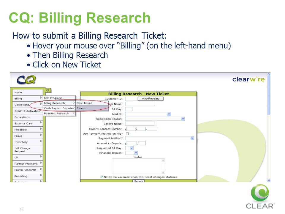 12 CQ: Billing Research How to submit a Billing Research Ticket: Hover your mouse over Billing (on the left-hand menu) Then Billing Research Click on New Ticket