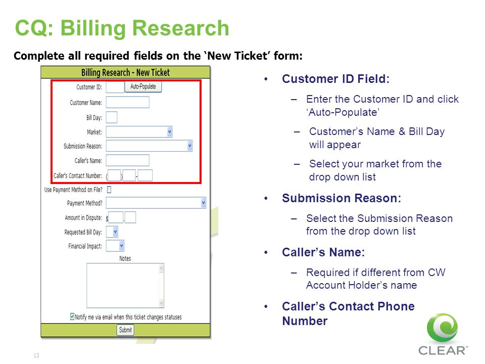 13 Complete all required fields on the New Ticket form: CQ: Billing Research Customer ID Field: –Enter the Customer ID and click Auto-Populate –Customers Name & Bill Day will appear –Select your market from the drop down list Submission Reason: –Select the Submission Reason from the drop down list Callers Name: –Required if different from CW Account Holders name Callers Contact Phone Number