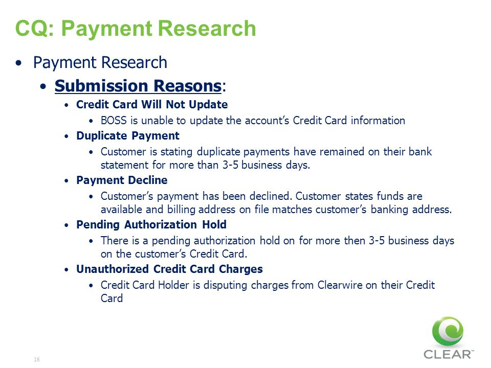 16 CQ: Payment Research Payment Research Submission Reasons: Credit Card Will Not Update BOSS is unable to update the accounts Credit Card information Duplicate Payment Customer is stating duplicate payments have remained on their bank statement for more than 3-5 business days.
