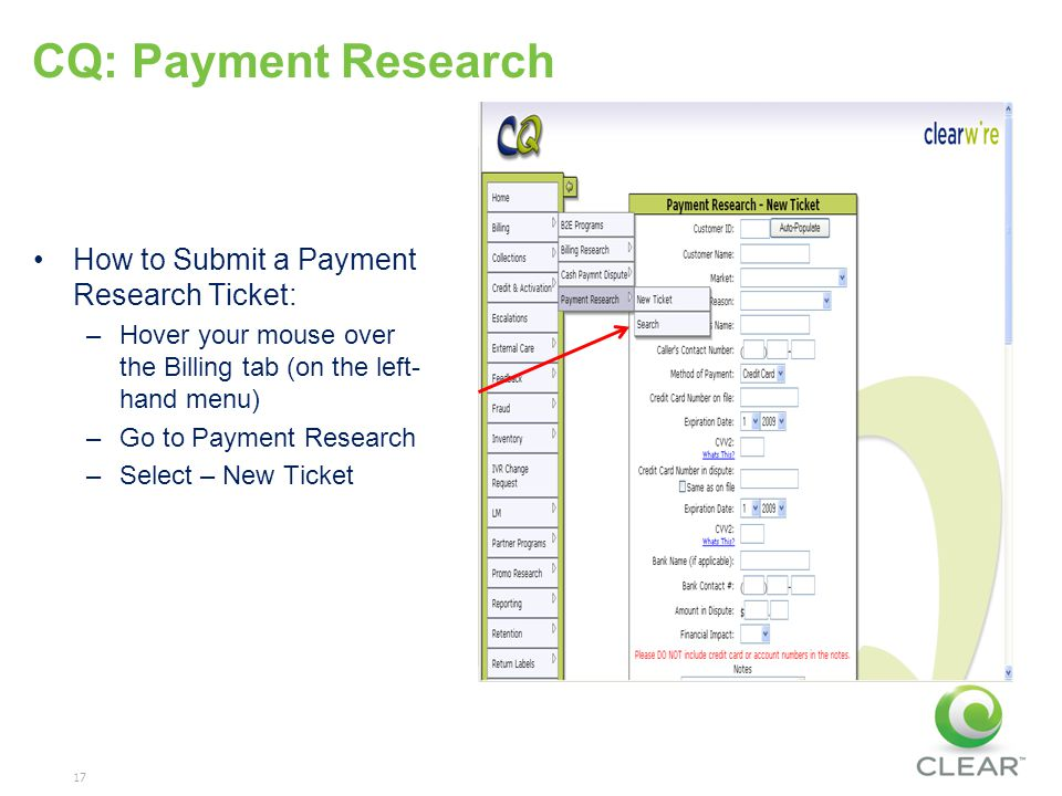 17 CQ: Payment Research How to Submit a Payment Research Ticket: –Hover your mouse over the Billing tab (on the left- hand menu) –Go to Payment Resear