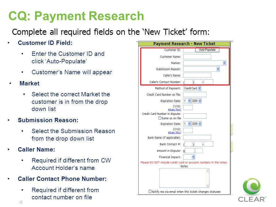 18 CQ: Payment Research Customer ID Field: Enter the Customer ID and click Auto-Populate Customers Name will appear Market Select the correct Market the customer is in from the drop down list Submission Reason: Select the Submission Reason from the drop down list Caller Name: Required if different from CW Account Holders name Caller Contact Phone Number: Required if different from contact number on file Complete all required fields on the New Ticket form: