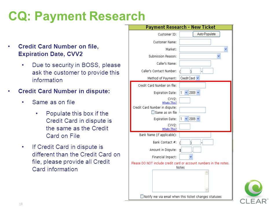 19 CQ: Payment Research Credit Card Number on file, Expiration Date, CVV2 Due to security in BOSS, please ask the customer to provide this information Credit Card Number in dispute: Same as on file Populate this box if the Credit Card in dispute is the same as the Credit Card on File If Credit Card in dispute is different than the Credit Card on file, please provide all Credit Card information