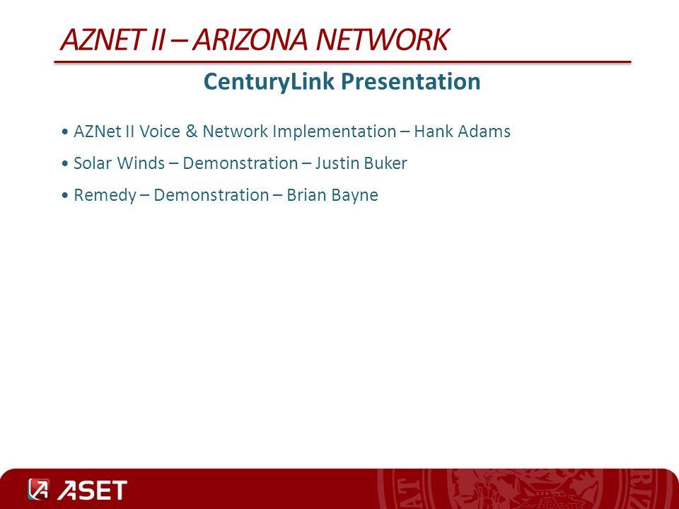 AZNET II – ARIZONA NETWORK CenturyLink Presentation AZNet II Voice & Network Implementation – Hank Adams Solar Winds – Demonstration – Justin Buker Re