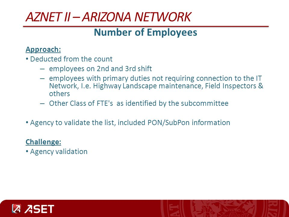 AZNET II – ARIZONA NETWORK Personal Computers in Use by Each Agency Approach: Obtain a count of Personal computers by agency Agency to compile a list, included PON/SubPon information Challenge: No central repository for all Personal Computer inventory Agency inventories reflect devices in spare inventory, in deployment phase, in surplus phase Manual procedure has to be developed and implement by the contractor and agencies to validate and maintain an accurate count