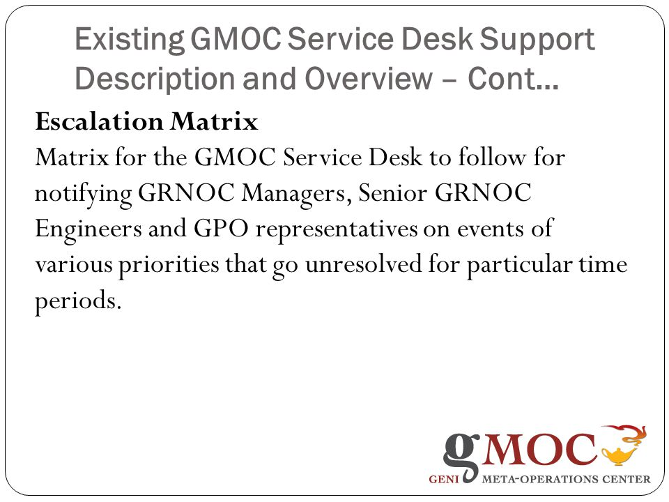 Existing GMOC Service Desk Support Description and Overview – Cont… Escalation Matrix Matrix for the GMOC Service Desk to follow for notifying GRNOC Managers, Senior GRNOC Engineers and GPO representatives on events of various priorities that go unresolved for particular time periods.