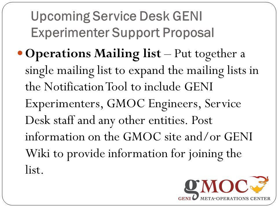 Upcoming Service Desk GENI Experimenter Support Proposal Operations Mailing list – Put together a single mailing list to expand the mailing lists in the Notification Tool to include GENI Experimenters, GMOC Engineers, Service Desk staff and any other entities.