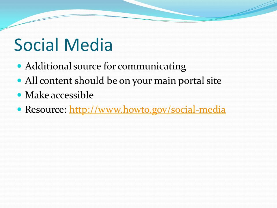 Social Media Additional source for communicating All content should be on your main portal site Make accessible Resource: http://www.howto.gov/social-mediahttp://www.howto.gov/social-media