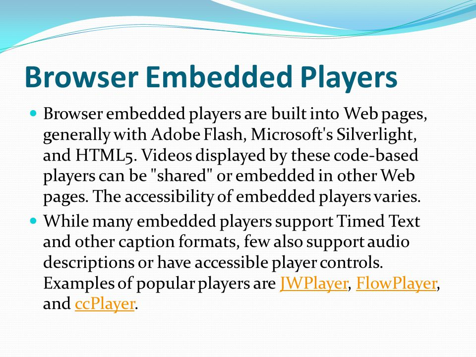 Browser Embedded Players Browser embedded players are built into Web pages, generally with Adobe Flash, Microsoft s Silverlight, and HTML5.