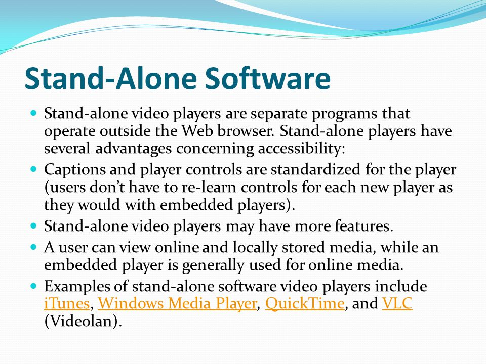 Stand-Alone Software Stand-alone video players are separate programs that operate outside the Web browser.