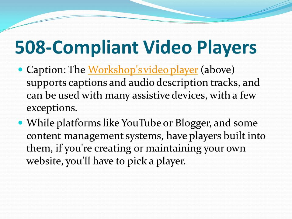 508-Compliant Video Players Caption: The Workshop s video player (above) supports captions and audio description tracks, and can be used with many assistive devices, with a few exceptions.Workshop s video player While platforms like YouTube or Blogger, and some content management systems, have players built into them, if you re creating or maintaining your own website, you ll have to pick a player.