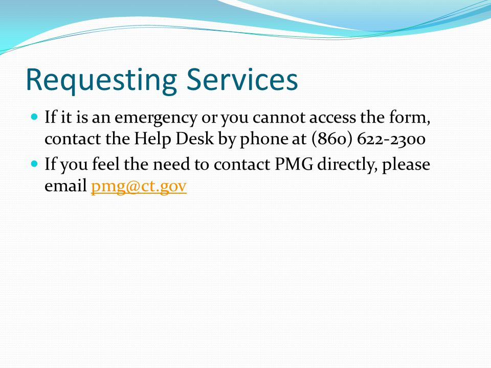 Requesting Services If it is an emergency or you cannot access the form, contact the Help Desk by phone at (860) 622-2300 If you feel the need to contact PMG directly, please email pmg@ct.govpmg@ct.gov