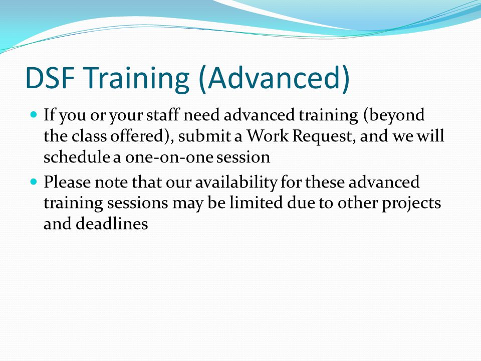 DSF Training (Advanced) If you or your staff need advanced training (beyond the class offered), submit a Work Request, and we will schedule a one-on-one session Please note that our availability for these advanced training sessions may be limited due to other projects and deadlines