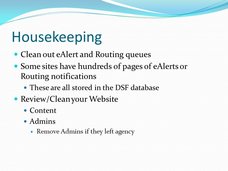 Housekeeping Clean out eAlert and Routing queues Some sites have hundreds of pages of eAlerts or Routing notifications These are all stored in the DSF database Review/Clean your Website Content Admins Remove Admins if they left agency