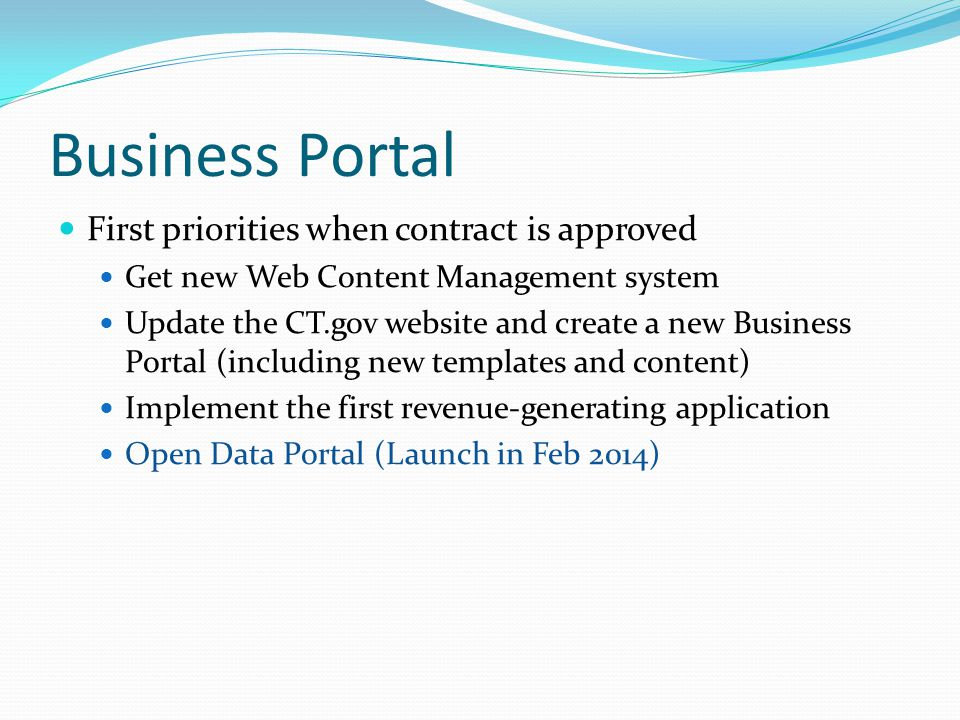 Business Portal First priorities when contract is approved Get new Web Content Management system Update the CT.gov website and create a new Business Portal (including new templates and content) Implement the first revenue-generating application Open Data Portal (Launch in Feb 2014)