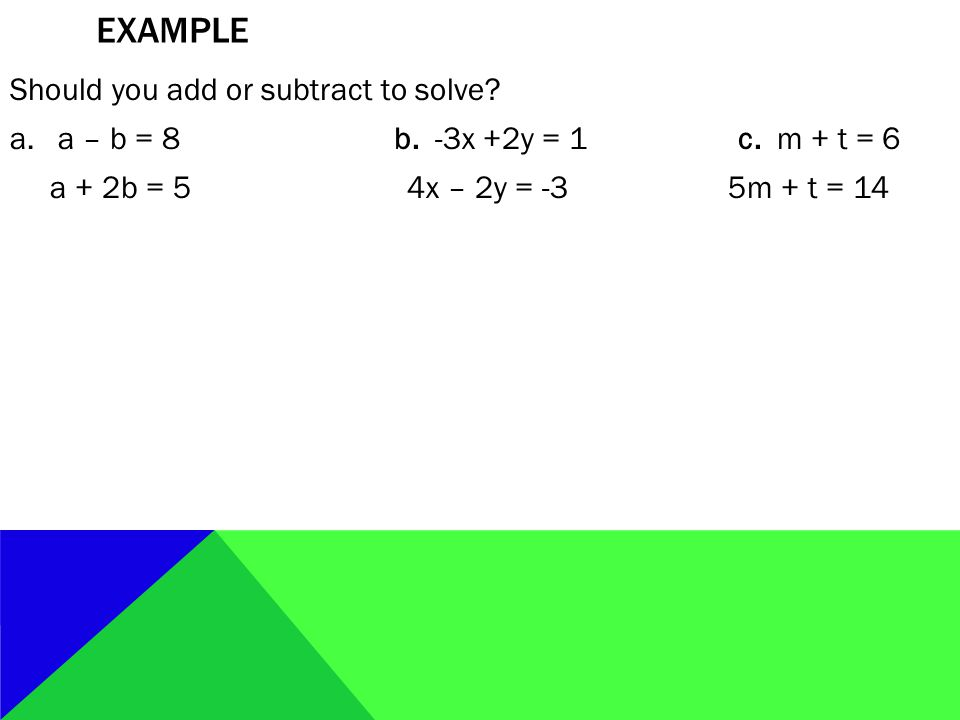 EXAMPLE Should you add or subtract to solve? a.a – b = 8b. -3x +2y = 1 c. m + t = 6 a + 2b = 5 4x – 2y = -3 5m + t = 14