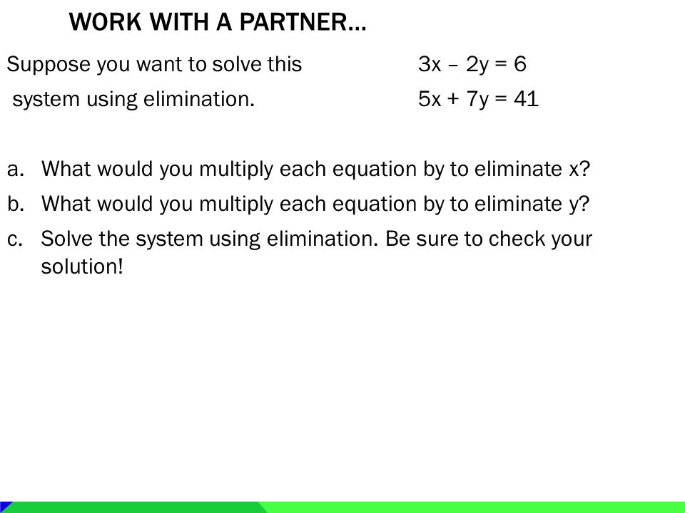 WORK WITH A PARTNER… Suppose you want to solve this3x – 2y = 6 system using elimination.5x + 7y = 41 a.What would you multiply each equation by to eli
