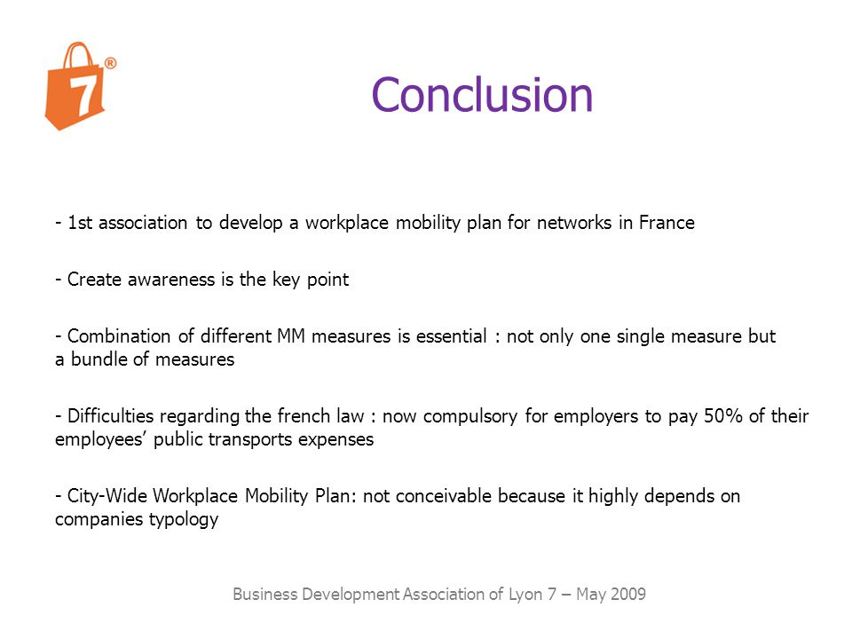 Conclusion Business Development Association of Lyon 7 – May 2009 - 1st association to develop a workplace mobility plan for networks in France - Create awareness is the key point - Difficulties regarding the french law : now compulsory for employers to pay 50% of their employees public transports expenses - Combination of different MM measures is essential : not only one single measure but a bundle of measures - City-Wide Workplace Mobility Plan: not conceivable because it highly depends on companies typology