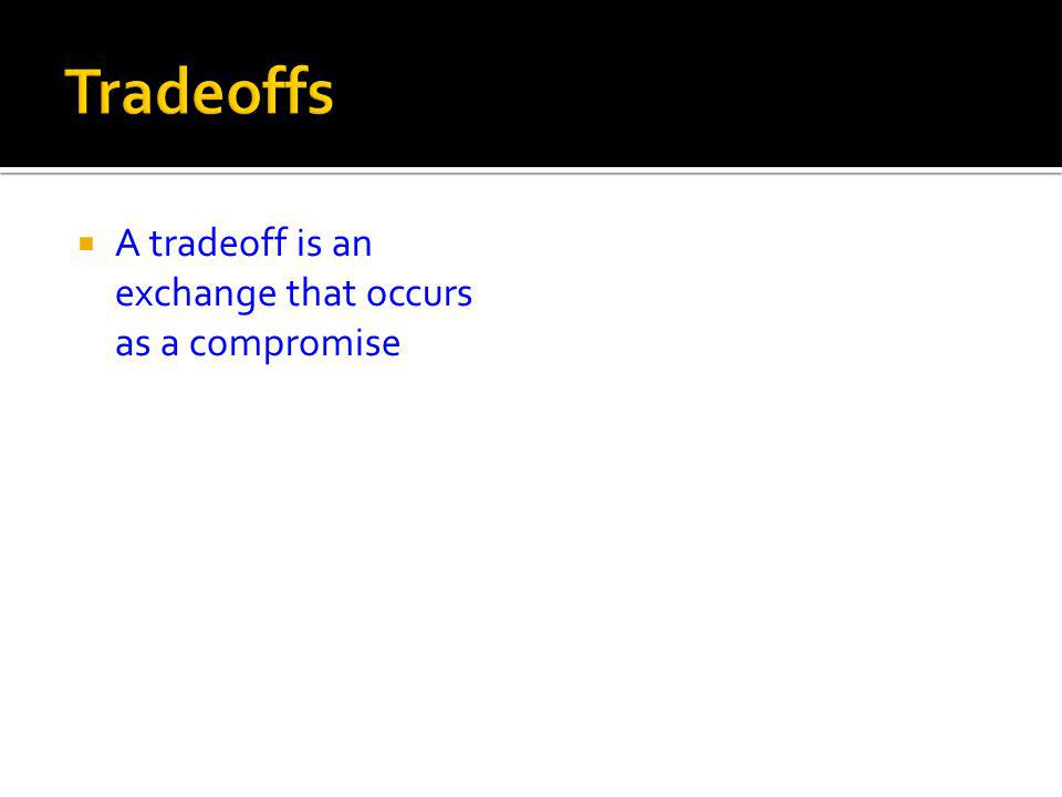 A tradeoff is an exchange that occurs as a compromise