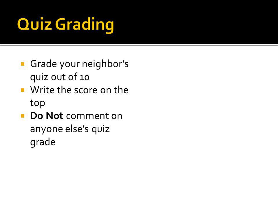 Grade your neighbors quiz out of 10 Write the score on the top Do Not comment on anyone elses quiz grade