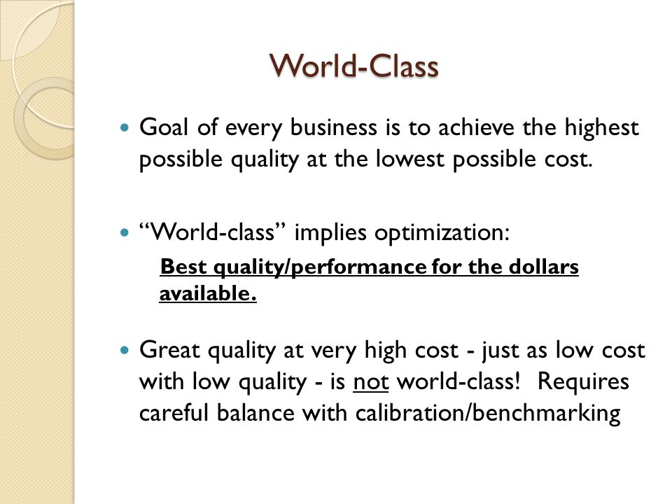 World-Class World-Class Goal of every business is to achieve the highest possible quality at the lowest possible cost. World-class implies optimizatio