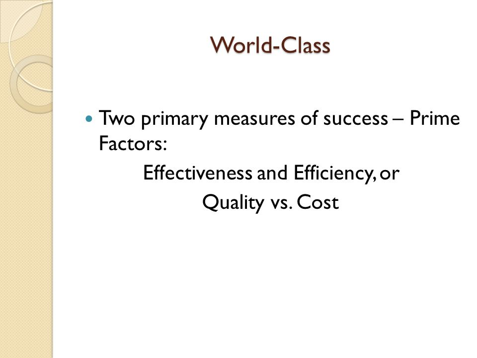 World-Class Two primary measures of success – Prime Factors: Effectiveness and Efficiency, or Quality vs. Cost
