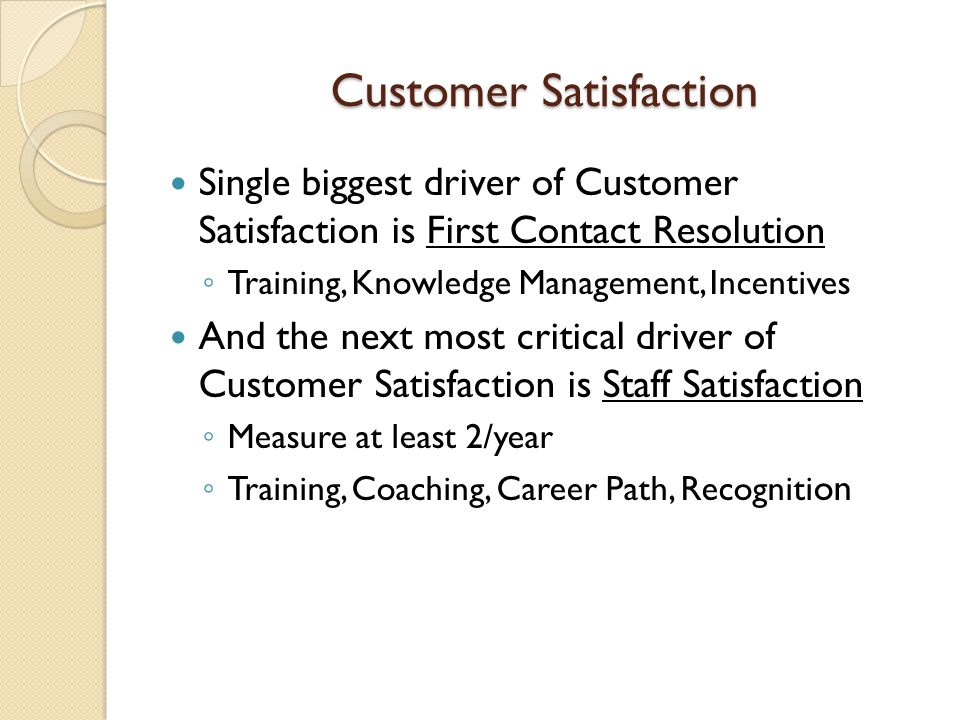 Customer Satisfaction Single biggest driver of Customer Satisfaction is First Contact Resolution Training, Knowledge Management, Incentives And the ne