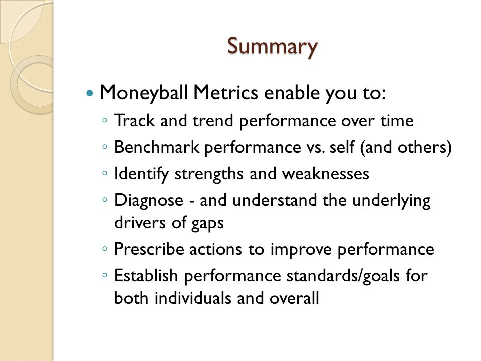 Summary Moneyball Metrics enable you to: Track and trend performance over time Benchmark performance vs. self (and others) Identify strengths and weak