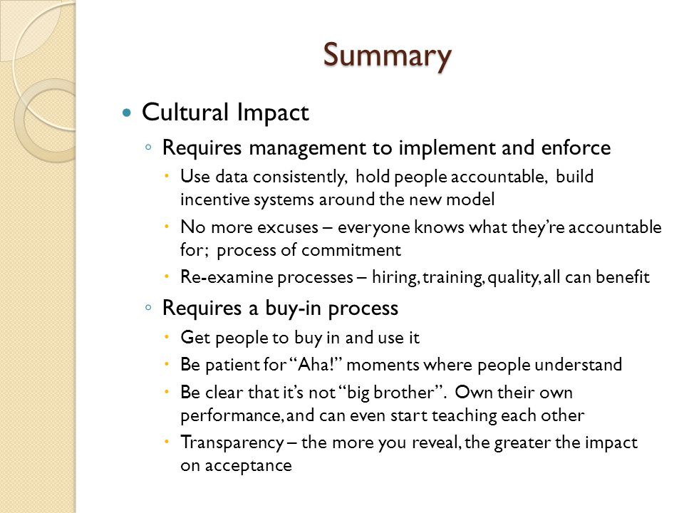 Summary Cultural Impact Requires management to implement and enforce Use data consistently, hold people accountable, build incentive systems around th