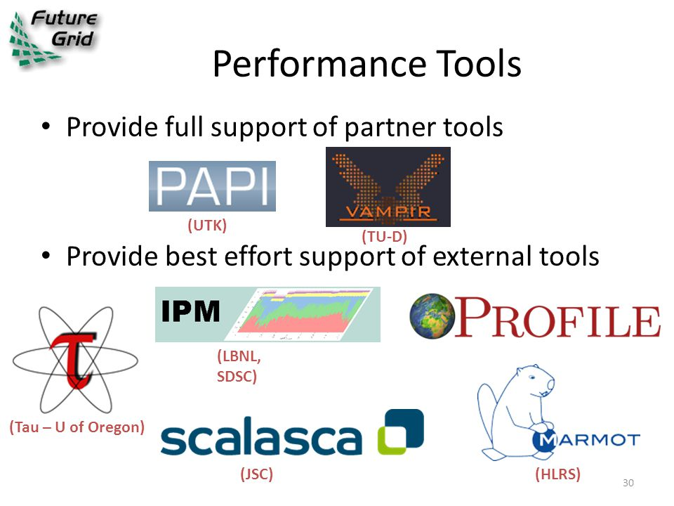 Performance Tools Provide full support of partner tools Provide best effort support of external tools (UTK) (TU-D) (Tau – U of Oregon) (LBNL, SDSC) (HLRS)(JSC) 30