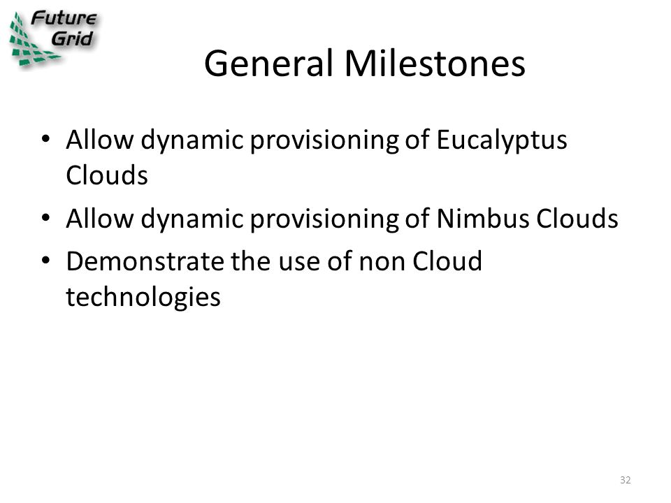 General Milestones Allow dynamic provisioning of Eucalyptus Clouds Allow dynamic provisioning of Nimbus Clouds Demonstrate the use of non Cloud technologies 32