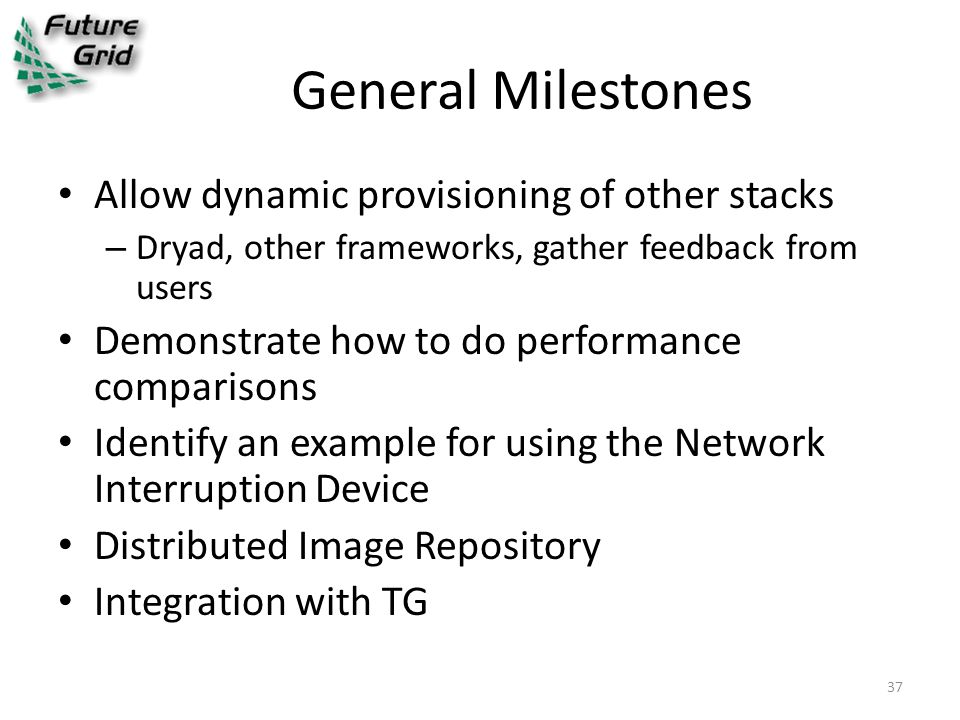 General Milestones Allow dynamic provisioning of other stacks – Dryad, other frameworks, gather feedback from users Demonstrate how to do performance comparisons Identify an example for using the Network Interruption Device Distributed Image Repository Integration with TG 37