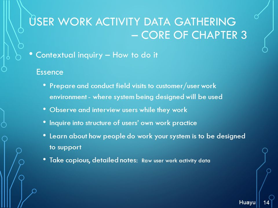 USER WORK ACTIVITY DATA GATHERING – CORE OF CHAPTER 3 Contextual inquiry – How to do it Essence Prepare and conduct field visits to customer/user work environment - where system being designed will be used Observe and interview users while they work Inquire into structure of users own work practice Learn about how people do work your system is to be designed to support Take copious, detailed notes: Raw user work activity data 14 Huayu