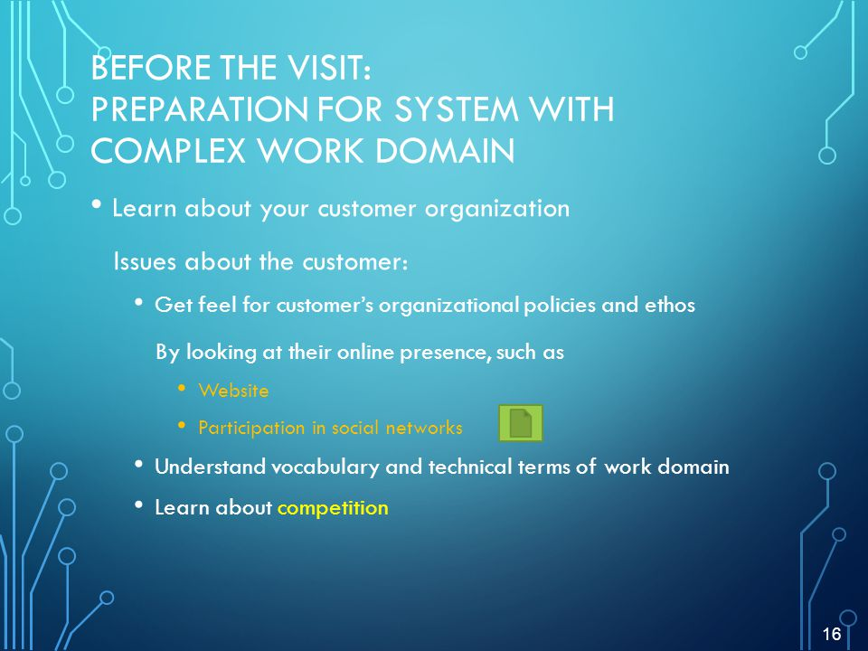 BEFORE THE VISIT: PREPARATION FOR SYSTEM WITH COMPLEX WORK DOMAIN Learn about your customer organization Issues about the customer: Get feel for customers organizational policies and ethos By looking at their online presence, such as Website Participation in social networks Understand vocabulary and technical terms of work domain Learn about competition 16