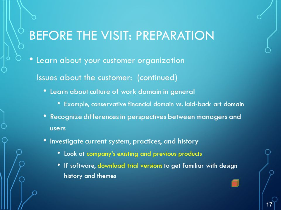 BEFORE THE VISIT: PREPARATION Learn about your customer organization Issues about the customer: (continued) Learn about culture of work domain in general Example, conservative financial domain vs.