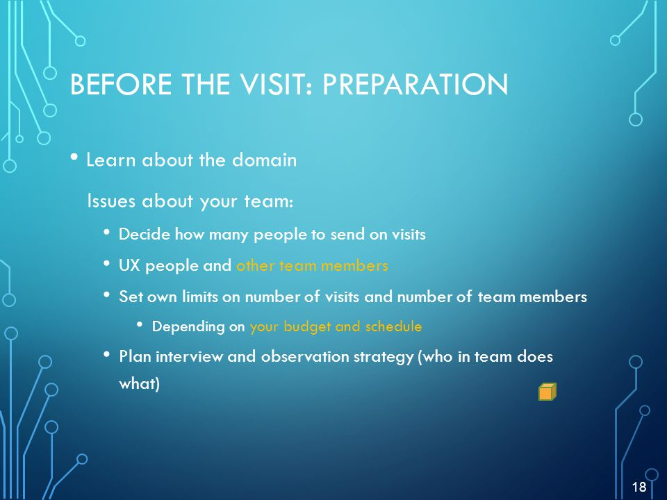 BEFORE THE VISIT: PREPARATION Learn about the domain Issues about your team: Decide how many people to send on visits UX people and other team members Set own limits on number of visits and number of team members Depending on your budget and schedule Plan interview and observation strategy (who in team does what) 18