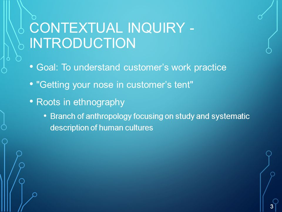 CONTEXTUAL INQUIRY - INTRODUCTION Goal: To understand customers work practice Getting your nose in customers tent Roots in ethnography Branch of anthropology focusing on study and systematic description of human cultures 3