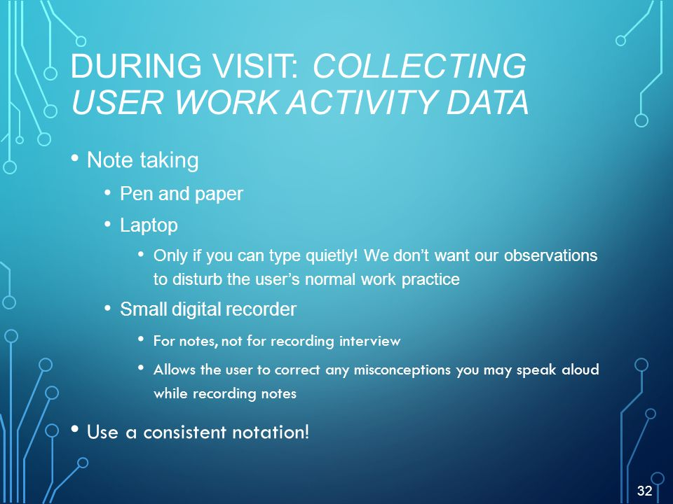 DURING VISIT: COLLECTING USER WORK ACTIVITY DATA Note taking Pen and paper Laptop Only if you can type quietly.