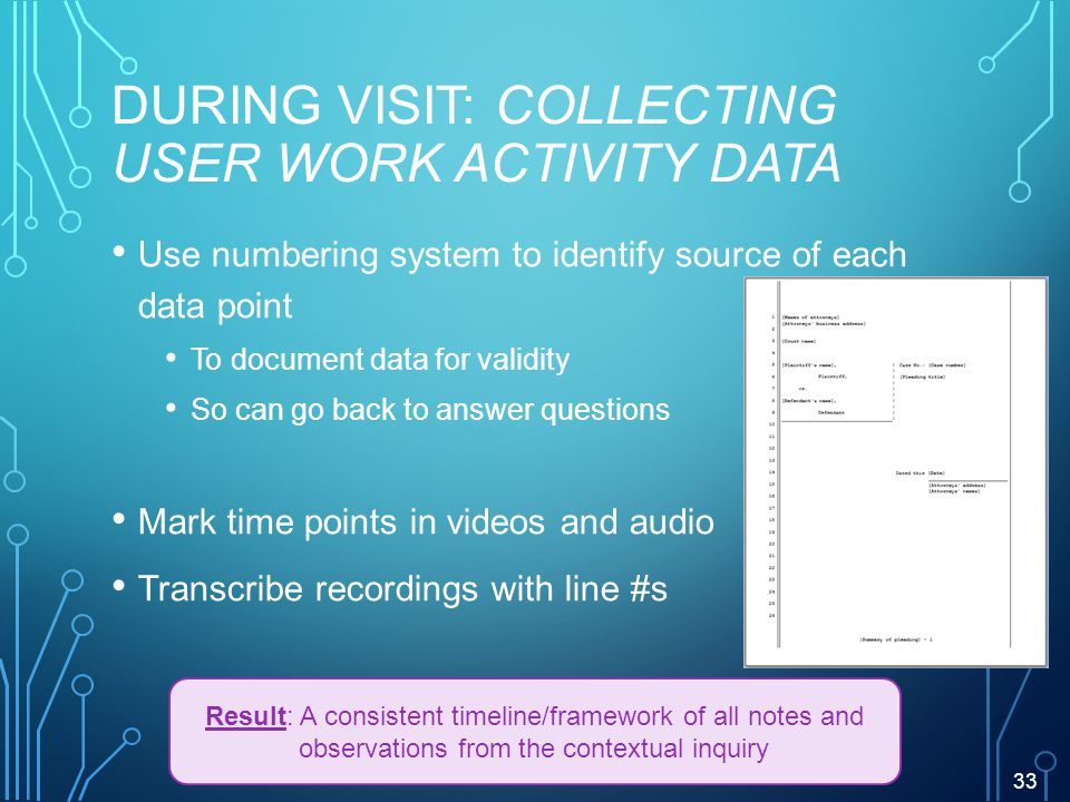 DURING VISIT: COLLECTING USER WORK ACTIVITY DATA Use numbering system to identify source of each data point To document data for validity So can go back to answer questions Mark time points in videos and audio Transcribe recordings with line #s 33 Result: A consistent timeline/framework of all notes and observations from the contextual inquiry