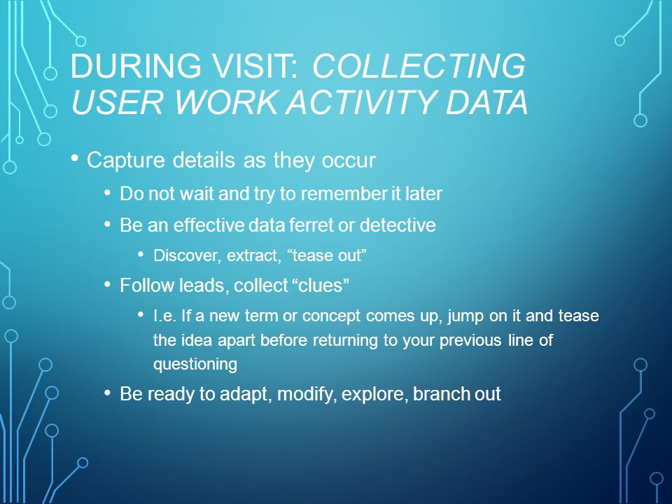 DURING VISIT: COLLECTING USER WORK ACTIVITY DATA Capture details as they occur Do not wait and try to remember it later Be an effective data ferret or detective Discover, extract, tease out Follow leads, collect clues I.e.