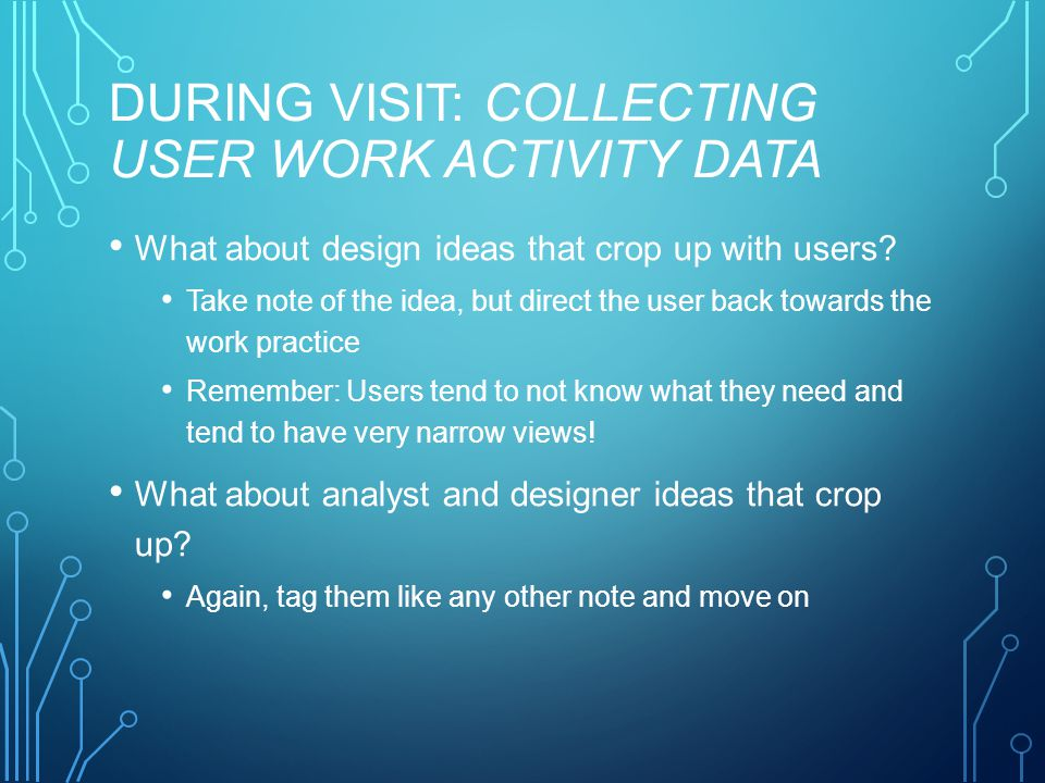 DURING VISIT: COLLECTING USER WORK ACTIVITY DATA What about design ideas that crop up with users.