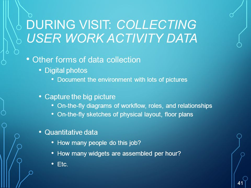 DURING VISIT: COLLECTING USER WORK ACTIVITY DATA Other forms of data collection Digital photos Document the environment with lots of pictures Capture the big picture On-the-fly diagrams of workflow, roles, and relationships On-the-fly sketches of physical layout, floor plans Quantitative data How many people do this job.